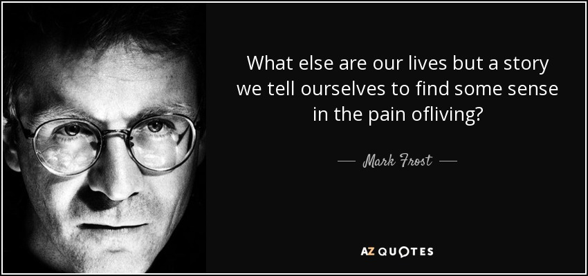 What else are our lives but a story we tell ourselves to find some sense in the pain ofliving? - Mark Frost