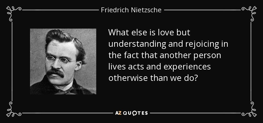 What else is love but understanding and rejoicing in the fact that another person lives acts and experiences otherwise than we do? - Friedrich Nietzsche