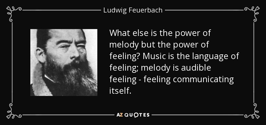 What else is the power of melody but the power of feeling? Music is the language of feeling; melody is audible feeling - feeling communicating itself. - Ludwig Feuerbach