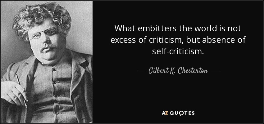 What embitters the world is not excess of criticism, but absence of self-criticism. - Gilbert K. Chesterton