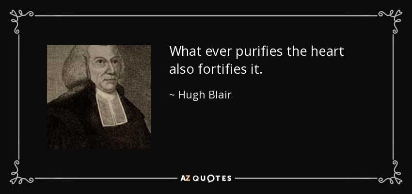 What ever purifies the heart also fortifies it. - Hugh Blair