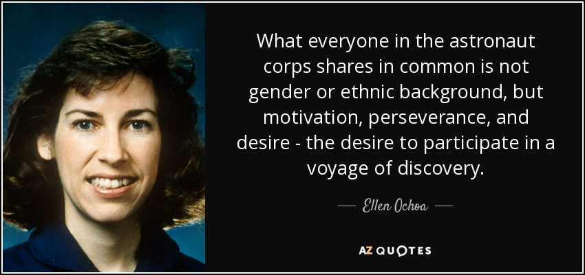What everyone in the astronaut corps shares in common is not gender or ethnic background, but motivation, perseverance, and desire - the desire to participate in a voyage of discovery. - Ellen Ochoa