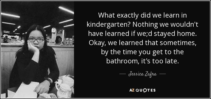 What exactly did we learn in kindergarten? Nothing we wouldn't have learned if we;d stayed home. Okay, we learned that sometimes, by the time you get to the bathroom, it's too late. - Jessica Zafra