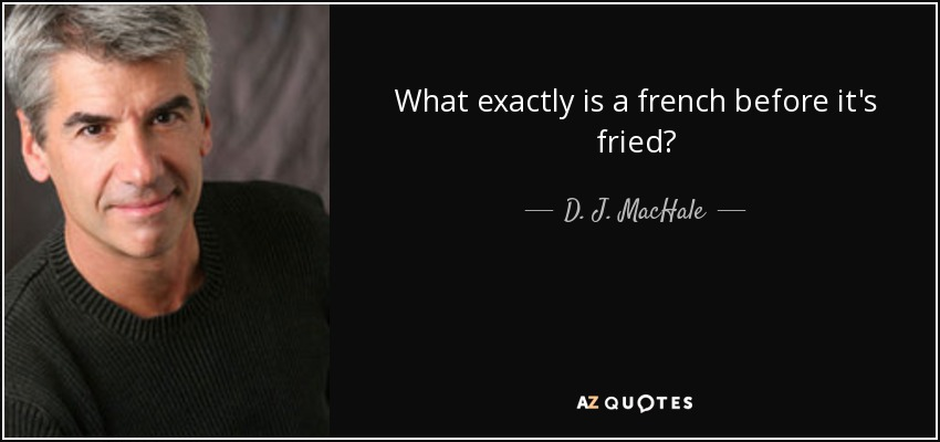 What exactly is a french before it's fried? - D. J. MacHale