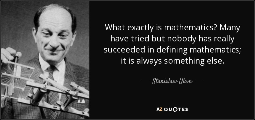 What exactly is mathematics? Many have tried but nobody has really succeeded in defining mathematics; it is always something else. - Stanislaw Ulam