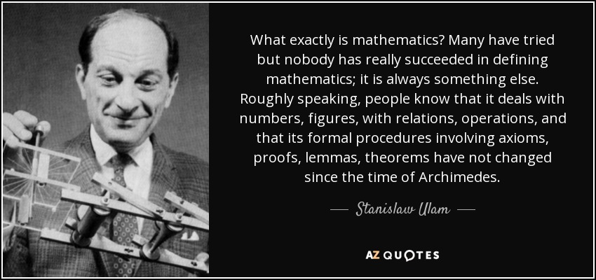 What exactly is mathematics? Many have tried but nobody has really succeeded in defining mathematics; it is always something else. Roughly speaking, people know that it deals with numbers, figures, with relations, operations, and that its formal procedures involving axioms, proofs, lemmas, theorems have not changed since the time of Archimedes. - Stanislaw Ulam