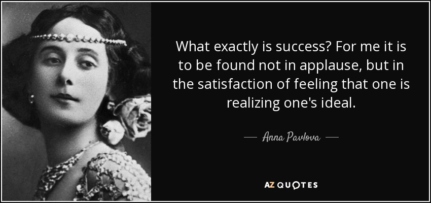 What exactly is success? For me it is to be found not in applause, but in the satisfaction of feeling that one is realizing one's ideal. - Anna Pavlova