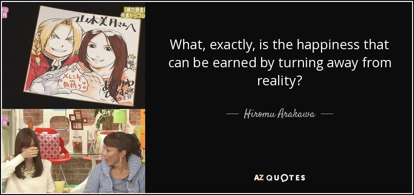 What, exactly, is the happiness that can be earned by turning away from reality? - Hiromu Arakawa