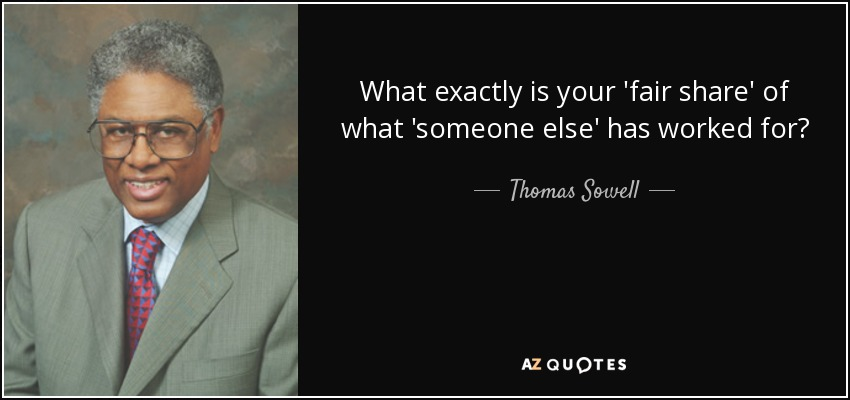 What exactly is your 'fair share' of what 'someone else' has worked for? - Thomas Sowell