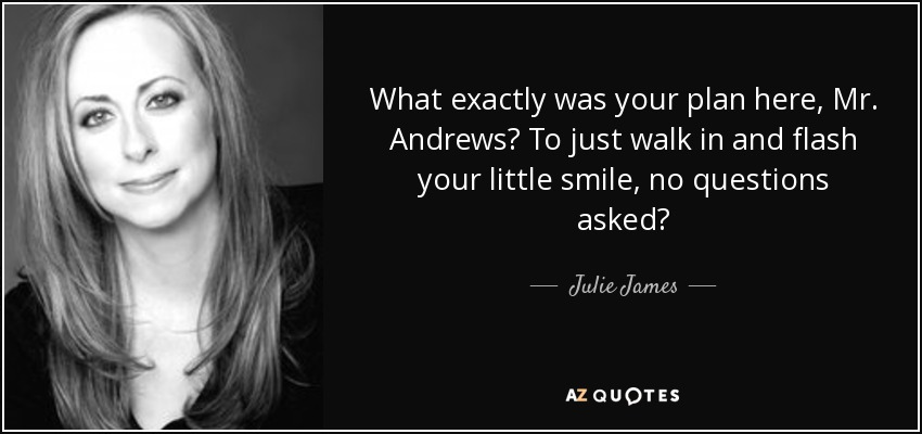 What exactly was your plan here, Mr. Andrews? To just walk in and flash your little smile, no questions asked? - Julie James
