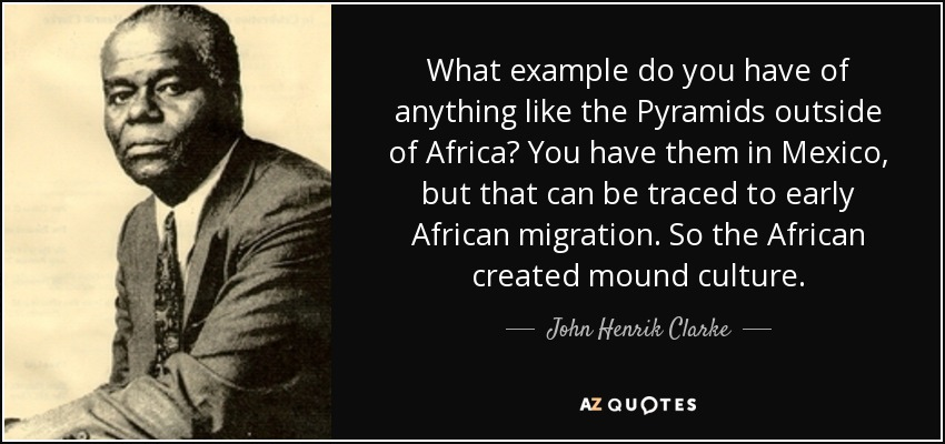 What example do you have of anything like the Pyramids outside of Africa? You have them in Mexico, but that can be traced to early African migration. So the African created mound culture. - John Henrik Clarke