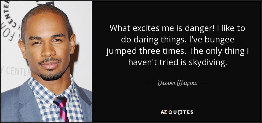 What excites me is danger! I like to do daring things. I've bungee jumped three times. The only thing I haven't tried is skydiving. - Damon Wayans, Jr.