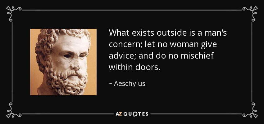 What exists outside is a man's concern; let no woman give advice; and do no mischief within doors. - Aeschylus