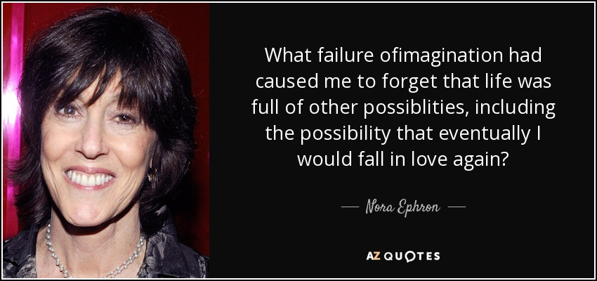 What failure ofimagination had caused me to forget that life was full of other possiblities, including the possibility that eventually I would fall in love again? - Nora Ephron
