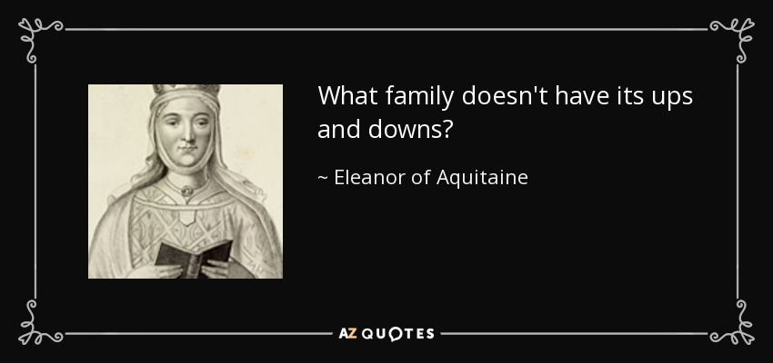 eleanor of aquitaine quote what family doesn t have its ups and