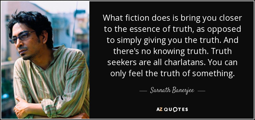 What fiction does is bring you closer to the essence of truth, as opposed to simply giving you the truth. And there's no knowing truth. Truth seekers are all charlatans. You can only feel the truth of something. - Sarnath Banerjee