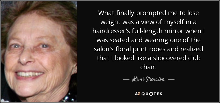 What finally prompted me to lose weight was a view of myself in a hairdresser's full-length mirror when I was seated and wearing one of the salon's floral print robes and realized that I looked like a slipcovered club chair. - Mimi Sheraton