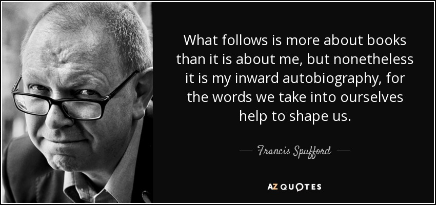 What follows is more about books than it is about me, but nonetheless it is my inward autobiography, for the words we take into ourselves help to shape us. - Francis Spufford