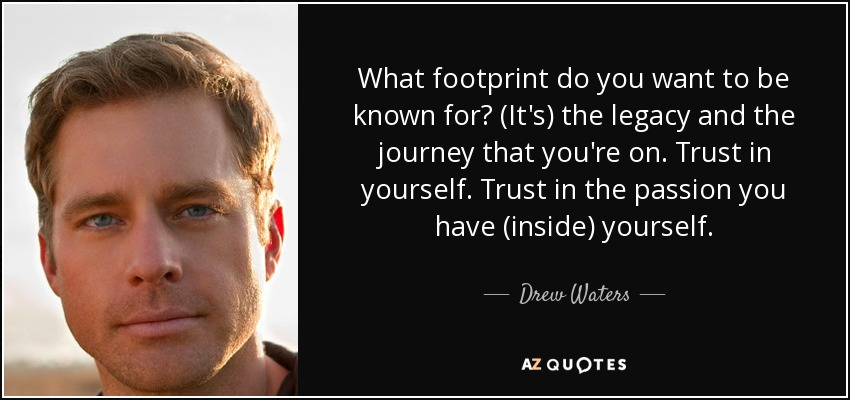 What footprint do you want to be known for? (It's) the legacy and the journey that you're on. Trust in yourself. Trust in the passion you have (inside) yourself. - Drew Waters