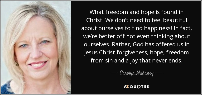 What freedom and hope is found in Christ! We don't need to feel beautiful about ourselves to find happiness! In fact, we're better off not even thinking about ourselves. Rather, God has offered us in Jesus Christ forgiveness, hope, freedom from sin and a joy that never ends. - Carolyn Mahaney