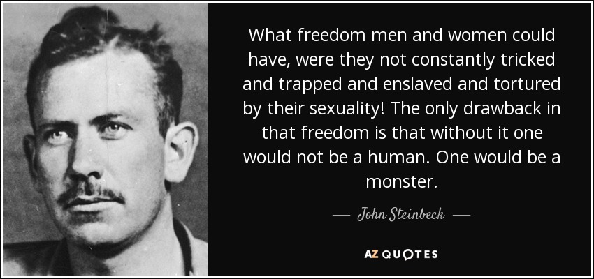 What freedom men and women could have, were they not constantly tricked and trapped and enslaved and tortured by their sexuality! The only drawback in that freedom is that without it one would not be a human. One would be a monster. - John Steinbeck