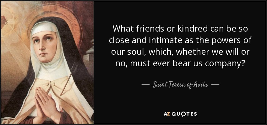 What friends or kindred can be so close and intimate as the powers of our soul, which, whether we will or no, must ever bear us company? - Teresa of Avila
