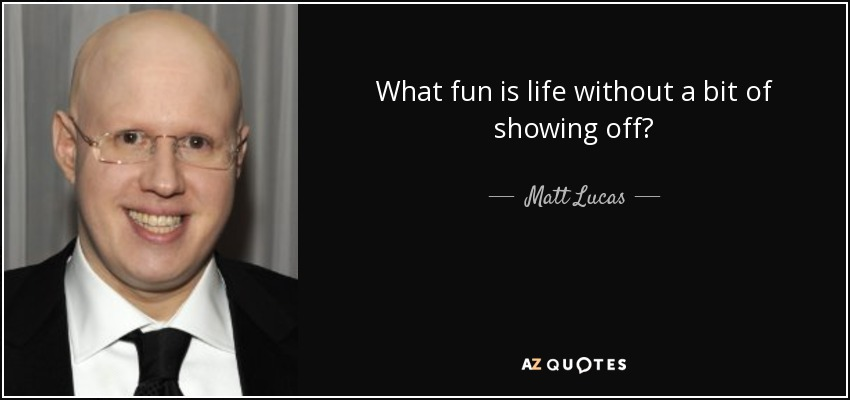 What fun is life without a bit of showing off? - Matt Lucas