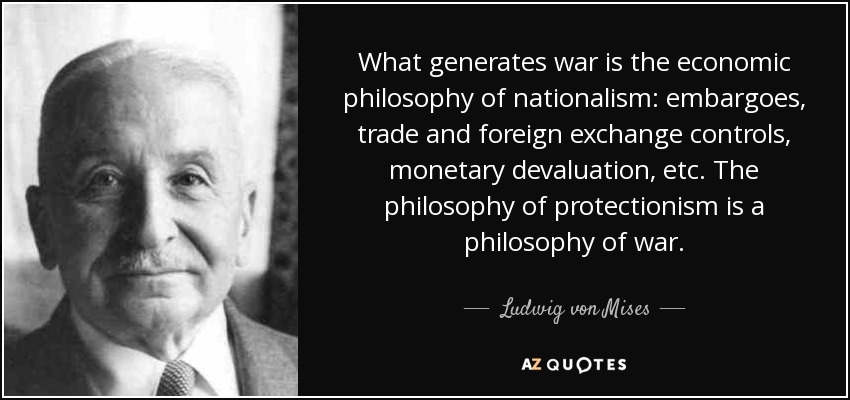 What generates war is the economic philosophy of nationalism: embargoes, trade and foreign exchange controls, monetary devaluation, etc. The philosophy of protectionism is a philosophy of war. - Ludwig von Mises