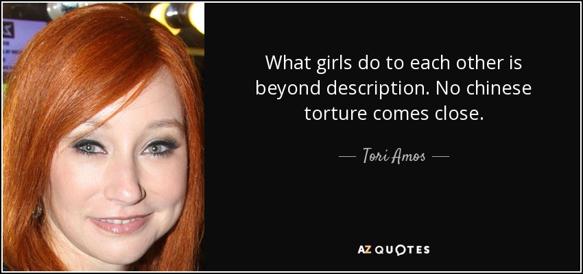 What girls do to each other is beyond description. No chinese torture comes close. - Tori Amos