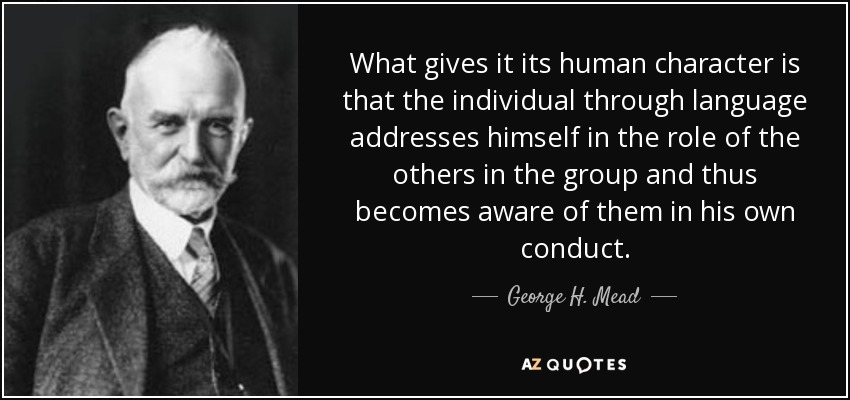 What gives it its human character is that the individual through language addresses himself in the role of the others in the group and thus becomes aware of them in his own conduct. - George H. Mead