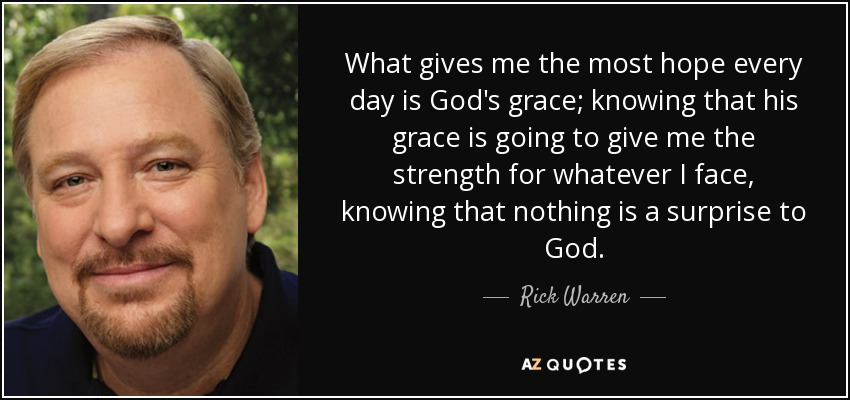 What gives me the most hope every day is God's grace; knowing that his grace is going to give me the strength for whatever I face, knowing that nothing is a surprise to God. - Rick Warren