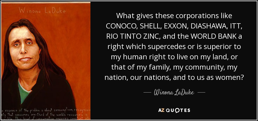 What gives these corporations like CONOCO, SHELL, EXXON, DIASHAWA, ITT, RIO TINTO ZINC, and the WORLD BANK a right which supercedes or is superior to my human right to live on my land, or that of my family, my community, my nation, our nations, and to us as women? - Winona LaDuke