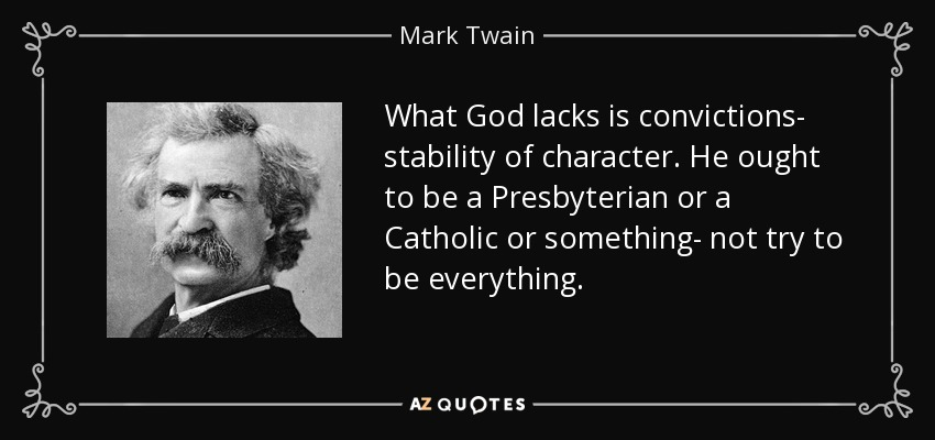 What God lacks is convictions- stability of character. He ought to be a Presbyterian or a Catholic or something- not try to be everything. - Mark Twain