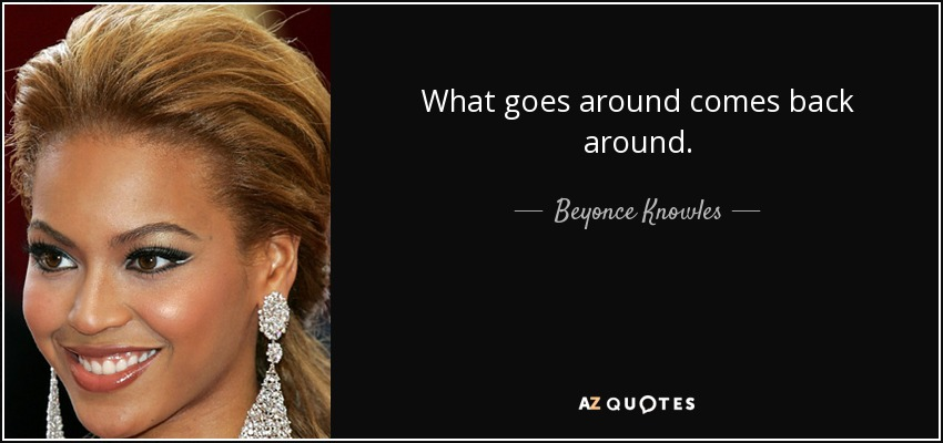 Beyonce Knowles Quote What Goes Around Comes Back Around