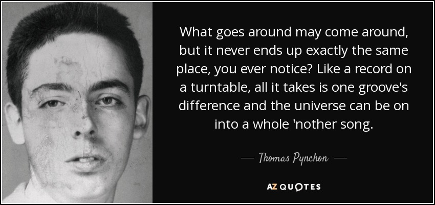 What goes around may come around, but it never ends up exactly the same place, you ever notice? Like a record on a turntable, all it takes is one groove's difference and the universe can be on into a whole 'nother song. - Thomas Pynchon