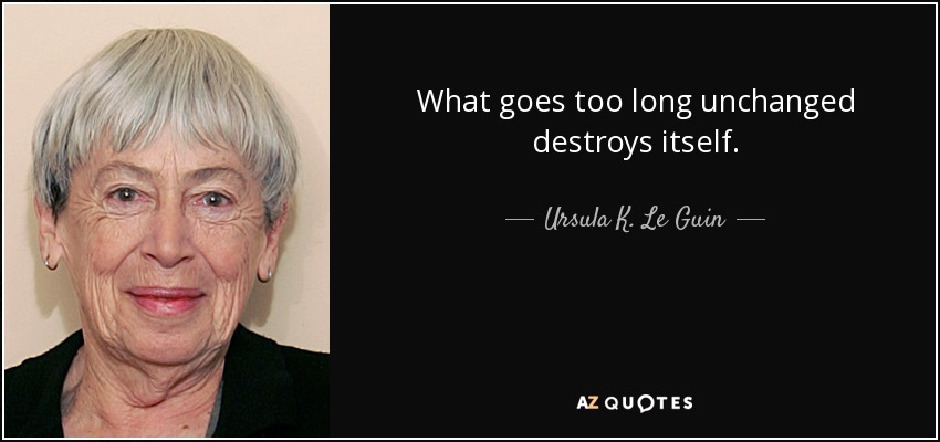 What goes too long unchanged destroys itself. - Ursula K. Le Guin