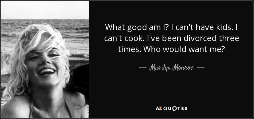 What good am I? I can't have kids. I can't cook. I've been divorced three times. Who would want me? - Marilyn Monroe