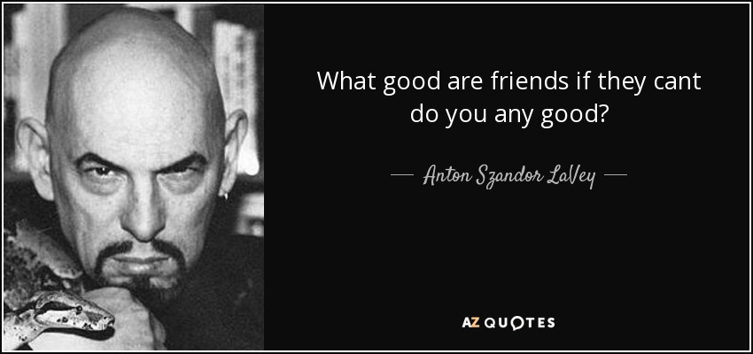 What good are friends if they cant do you any good? - Anton Szandor LaVey