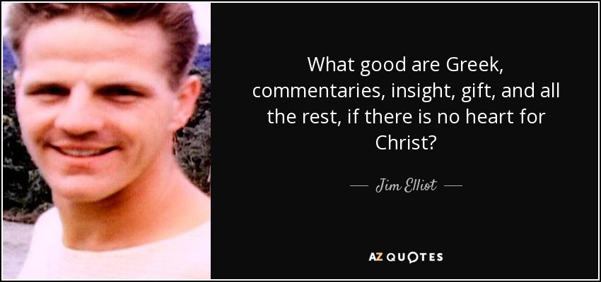 What good are Greek, commentaries, insight, gift, and all the rest, if there is no heart for Christ? - Jim Elliot