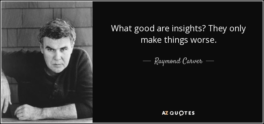 What good are insights? They only make things worse. - Raymond Carver