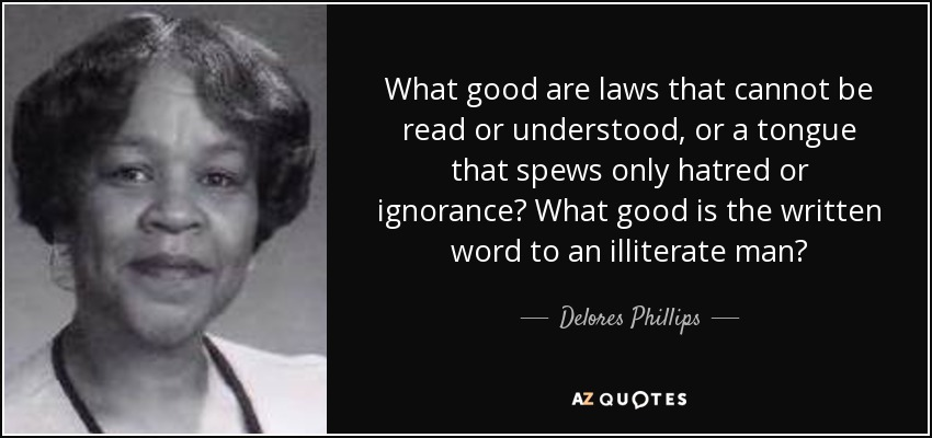 What good are laws that cannot be read or understood, or a tongue that spews only hatred or ignorance? What good is the written word to an illiterate man? - Delores Phillips