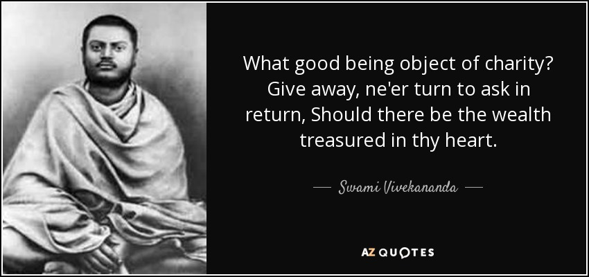 What good being object of charity? Give away, ne'er turn to ask in return, Should there be the wealth treasured in thy heart. - Swami Vivekananda