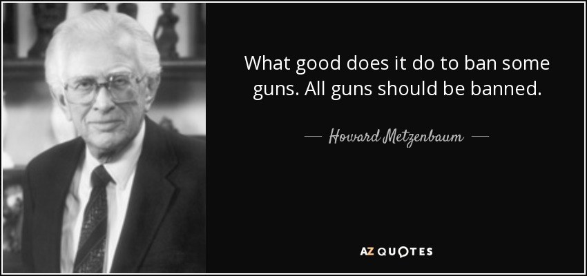 What good does it do to ban some guns. All guns should be banned. - Howard Metzenbaum