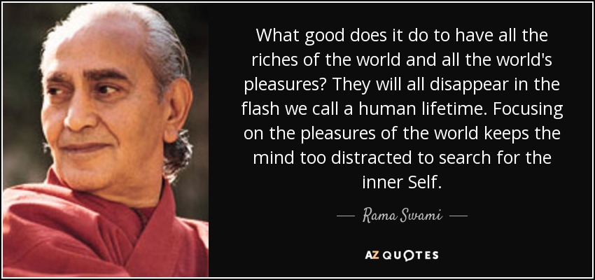 What good does it do to have all the riches of the world and all the world's pleasures? They will all disappear in the flash we call a human lifetime. Focusing on the pleasures of the world keeps the mind too distracted to search for the inner Self. - Rama Swami