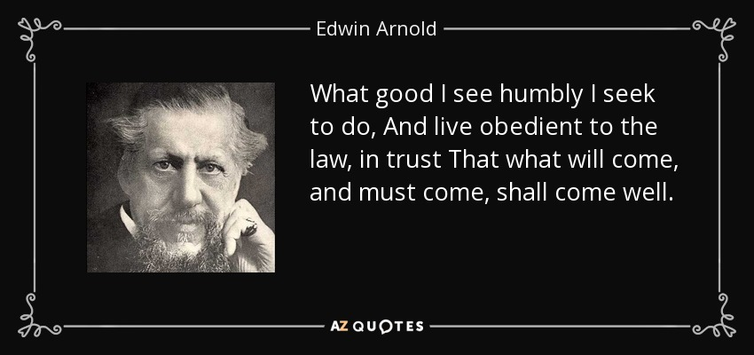 What good I see humbly I seek to do, And live obedient to the law, in trust That what will come, and must come, shall come well. - Edwin Arnold