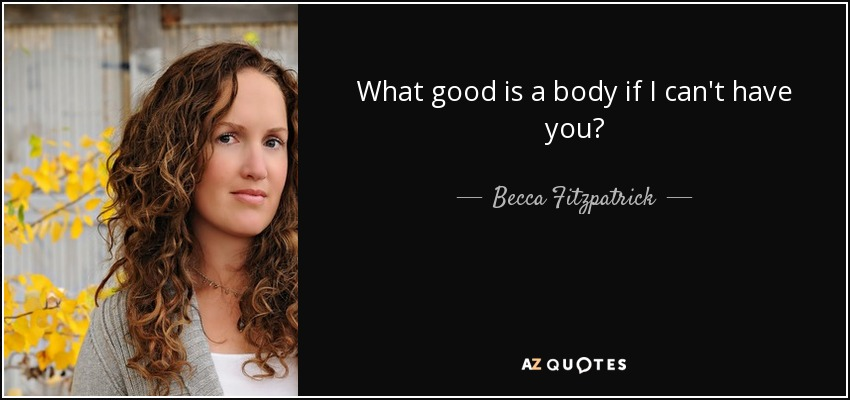What good is a body if I can't have you? - Becca Fitzpatrick