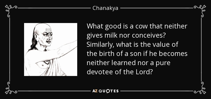 What good is a cow that neither gives milk nor conceives? Similarly, what is the value of the birth of a son if he becomes neither learned nor a pure devotee of the Lord? - Chanakya