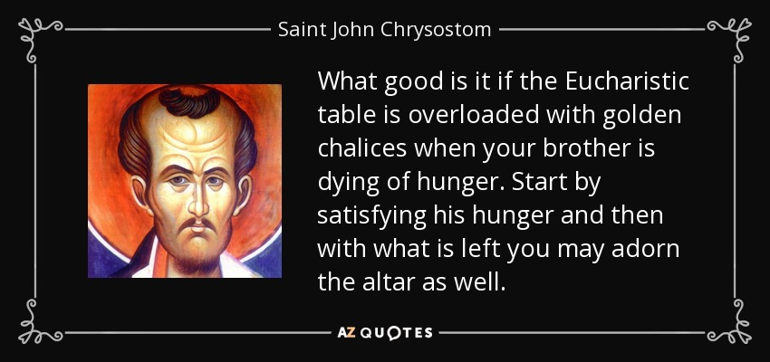 What good is it if the Eucharistic table is overloaded with golden chalices when your brother is dying of hunger. Start by satisfying his hunger and then with what is left you may adorn the altar as well. - Saint John Chrysostom