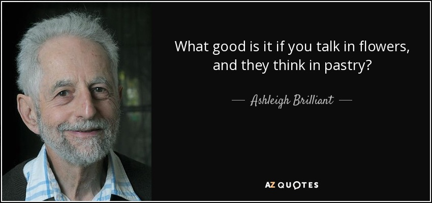 What good is it if you talk in flowers, and they think in pastry? - Ashleigh Brilliant