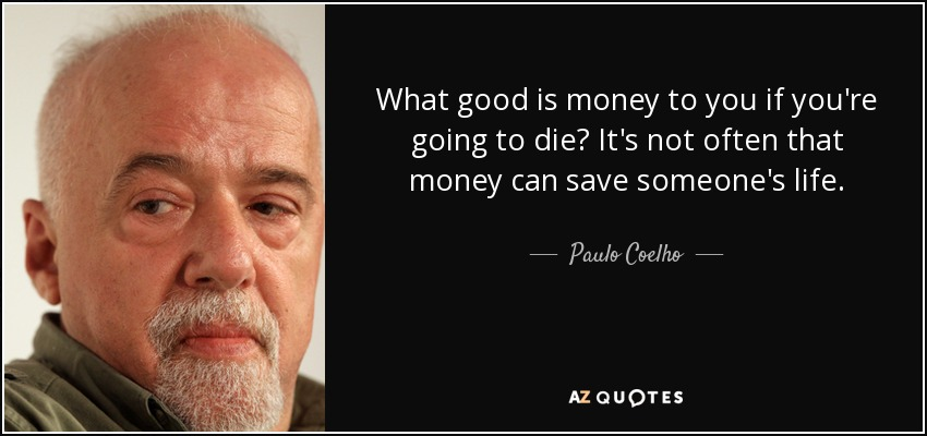 What good is money to you if you're going to die? It's not often that money can save someone's life. - Paulo Coelho